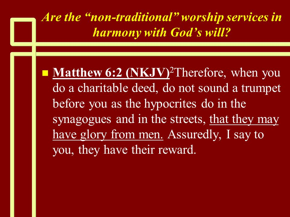 """Are the """"non-traditional"""" worship services in harmony with God's will? n n Matthew 6:2 (NKJV) 2 Therefore, when you do a charitable deed, do not sound"""