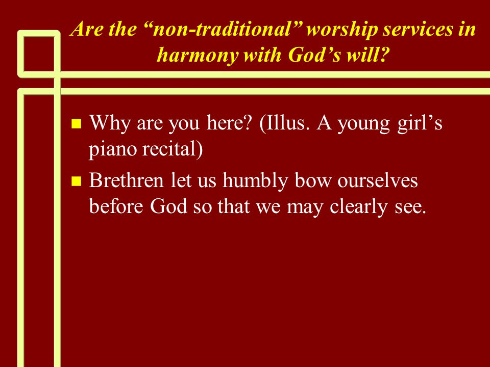 """Are the """"non-traditional"""" worship services in harmony with God's will? n n Why are you here? (Illus. A young girl's piano recital) n n Brethren let us"""