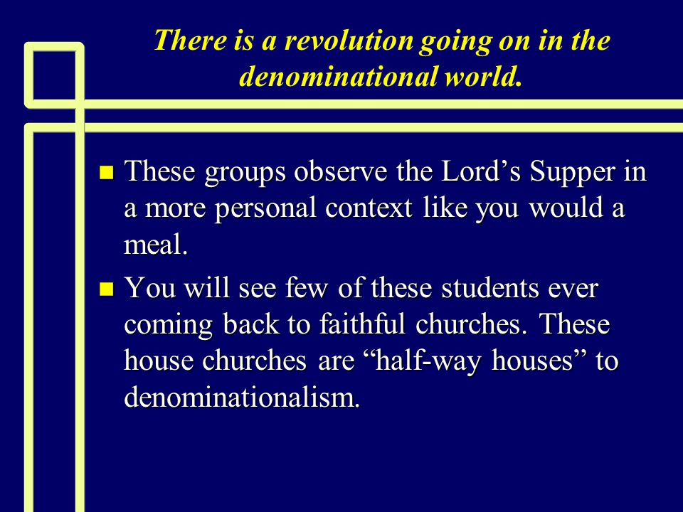 There is a revolution going on in the denominational world. n These groups observe the Lord's Supper in a more personal context like you would a meal.