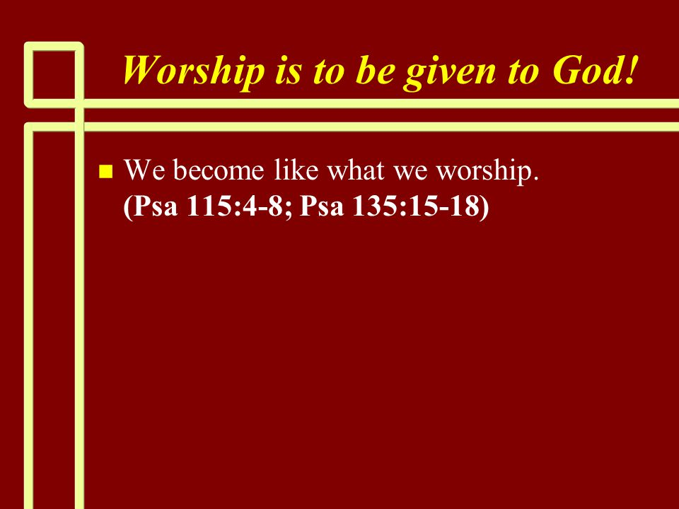 Worship is to be given to God! n n We become like what we worship. (Psa 115:4-8; Psa 135:15-18)