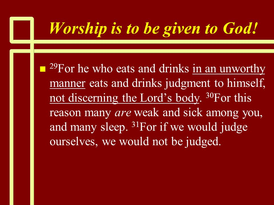 Worship is to be given to God! n n 29 For he who eats and drinks in an unworthy manner eats and drinks judgment to himself, not discerning the Lord's