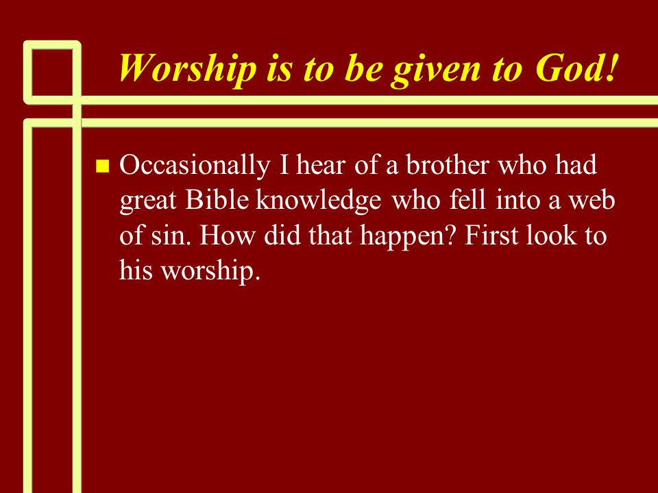 Worship is to be given to God! n n Occasionally I hear of a brother who had great Bible knowledge who fell into a web of sin. How did that happen? Fir