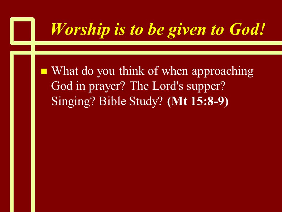 Worship is to be given to God! n n What do you think of when approaching God in prayer? The Lord's supper? Singing? Bible Study? (Mt 15:8-9)