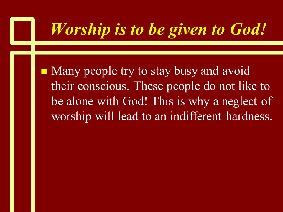 Worship is to be given to God. n n Many people try to stay busy and avoid their conscious.