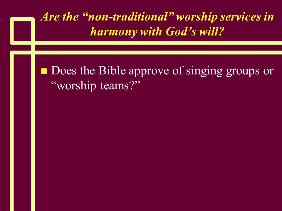 """Are the """"non-traditional"""" worship services in harmony with God's will? n n Does the Bible approve of singing groups or """"worship teams?"""""""