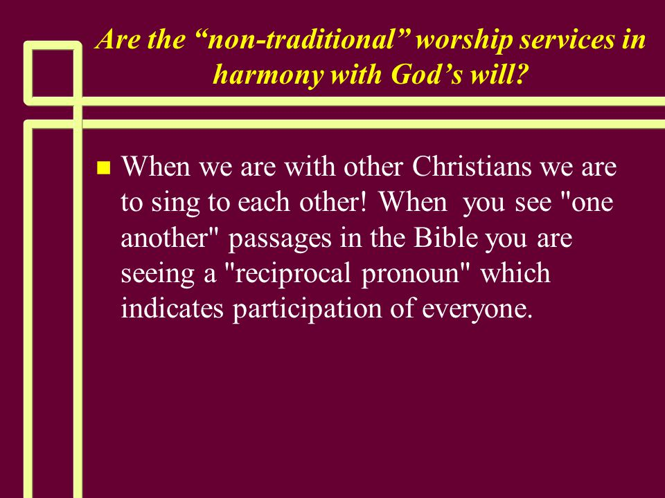 """Are the """"non-traditional"""" worship services in harmony with God's will? n n When we are with other Christians we are to sing to each other! When you se"""