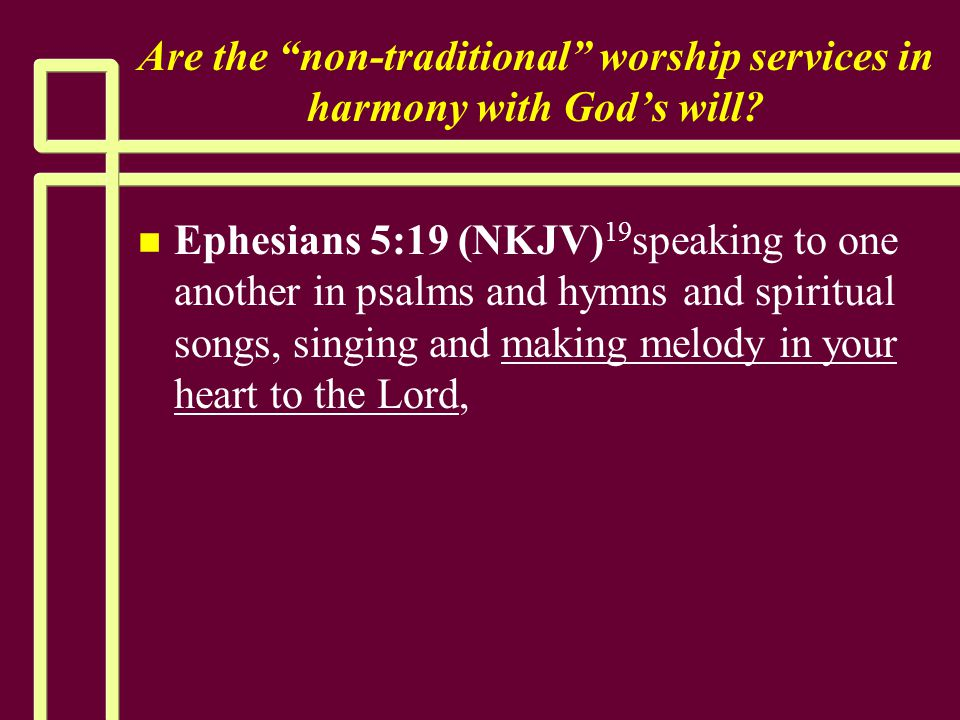 """Are the """"non-traditional"""" worship services in harmony with God's will? n n Ephesians 5:19 (NKJV) 19 speaking to one another in psalms and hymns and sp"""