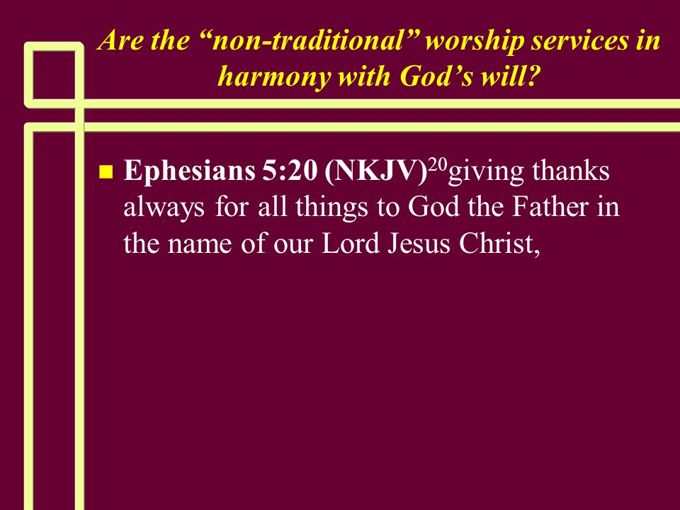 """Are the """"non-traditional"""" worship services in harmony with God's will? n n Ephesians 5:20 (NKJV) 20 giving thanks always for all things to God the Fat"""