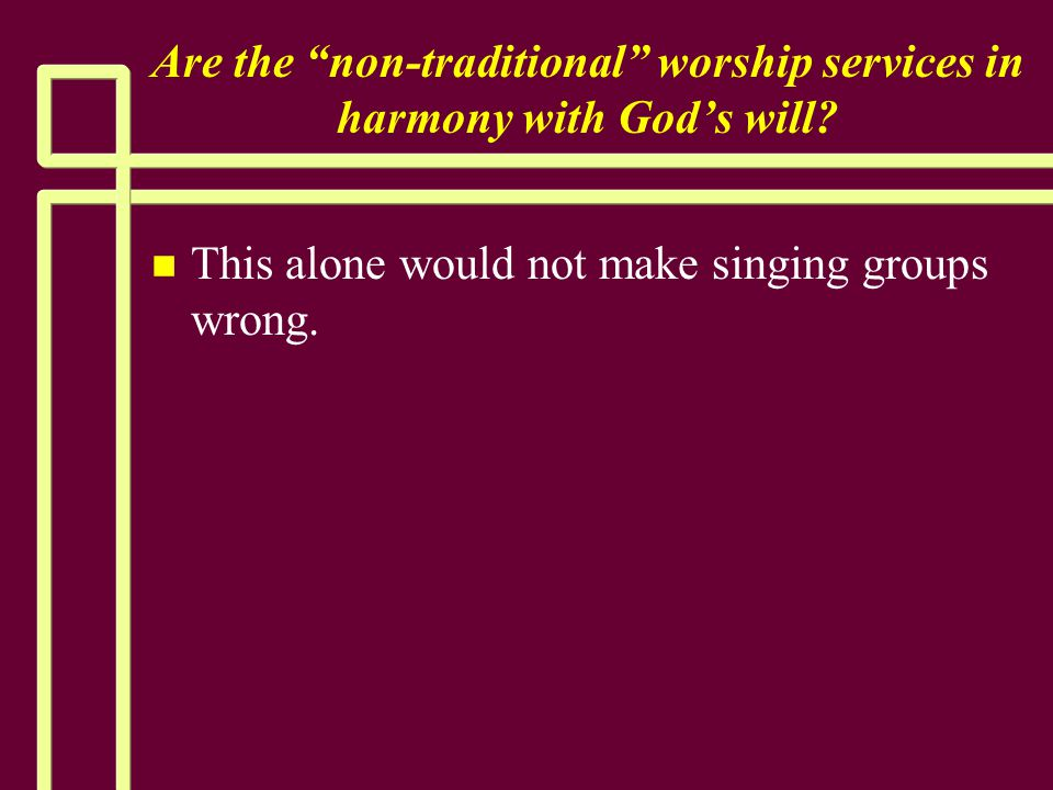 """Are the """"non-traditional"""" worship services in harmony with God's will? n n This alone would not make singing groups wrong."""