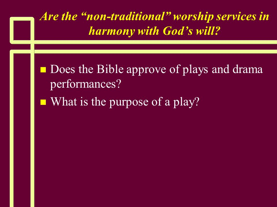 """Are the """"non-traditional"""" worship services in harmony with God's will? n n Does the Bible approve of plays and drama performances? n n What is the pur"""
