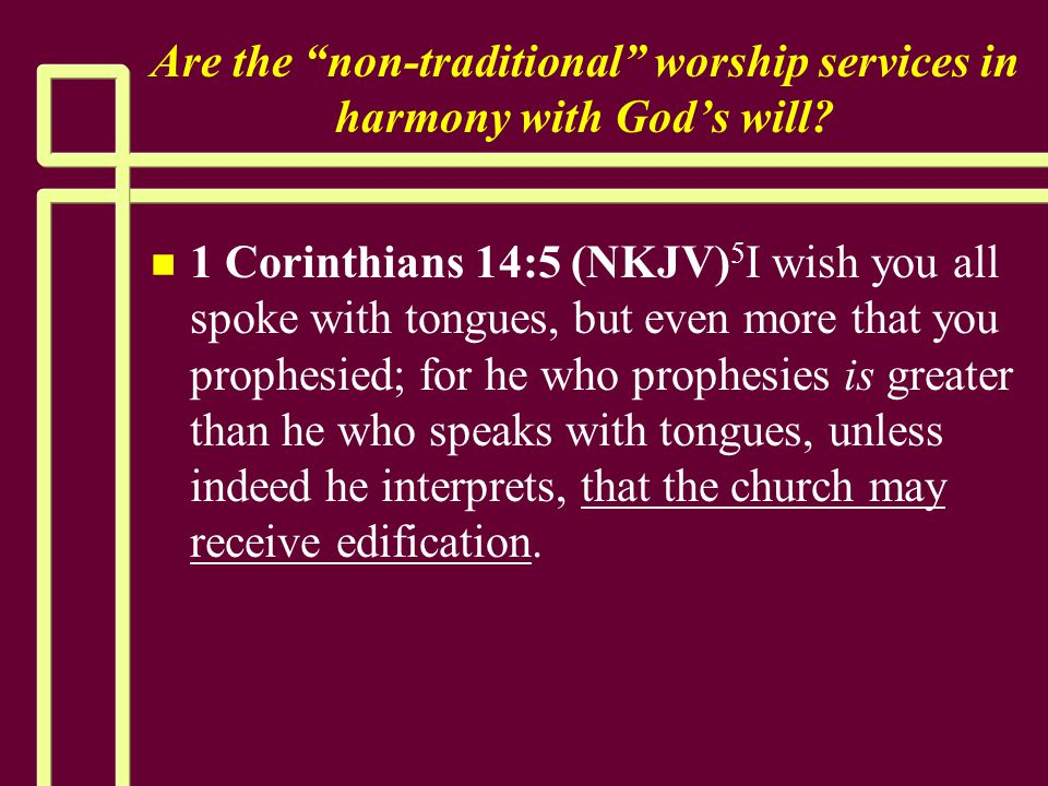 """Are the """"non-traditional"""" worship services in harmony with God's will? n n 1 Corinthians 14:5 (NKJV) 5 I wish you all spoke with tongues, but even mor"""