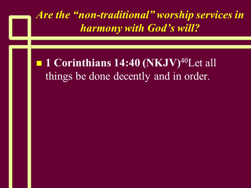"""Are the """"non-traditional"""" worship services in harmony with God's will? n n 1 Corinthians 14:40 (NKJV) 40 Let all things be done decently and in order."""