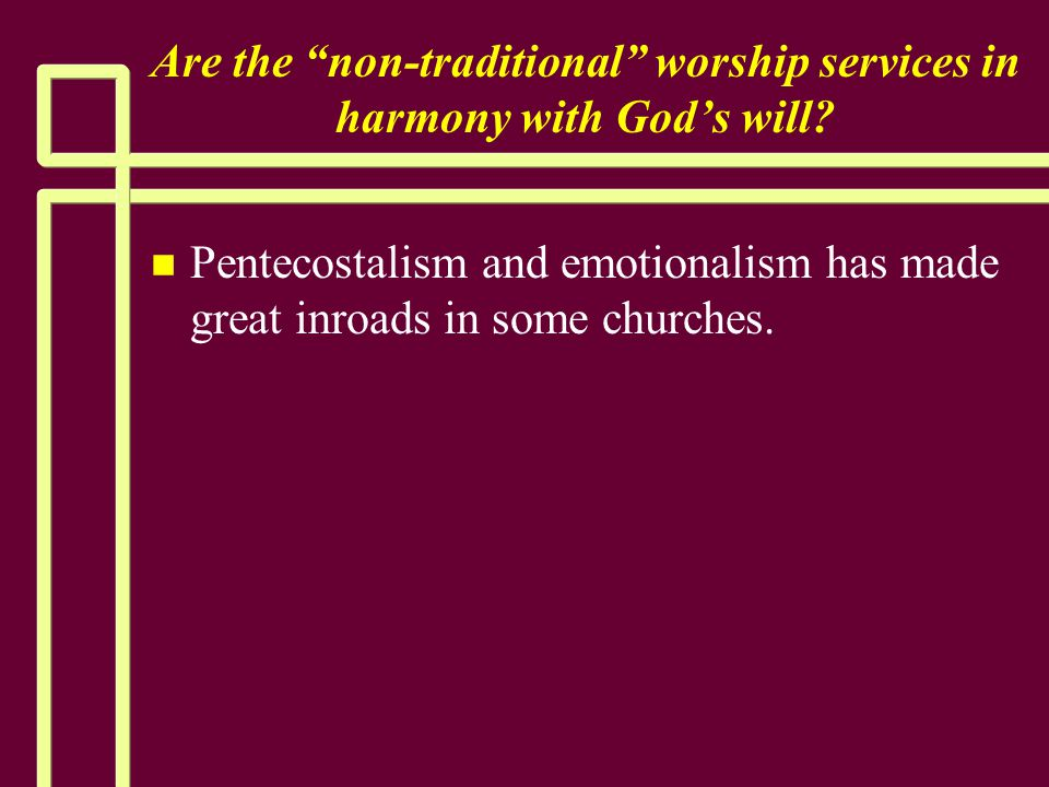 """Are the """"non-traditional"""" worship services in harmony with God's will? n n Pentecostalism and emotionalism has made great inroads in some churches."""