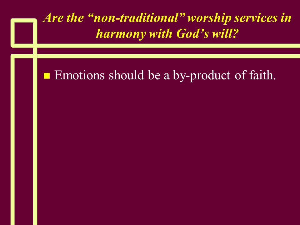 """Are the """"non-traditional"""" worship services in harmony with God's will? n n Emotions should be a by-product of faith."""