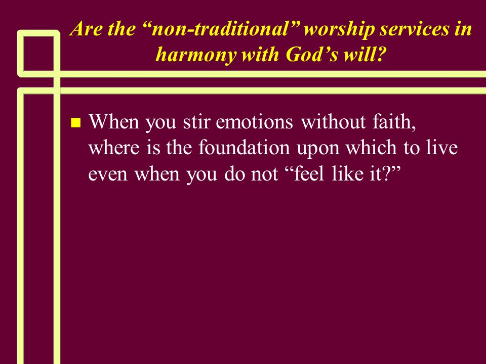 """Are the """"non-traditional"""" worship services in harmony with God's will? n n When you stir emotions without faith, where is the foundation upon which to"""