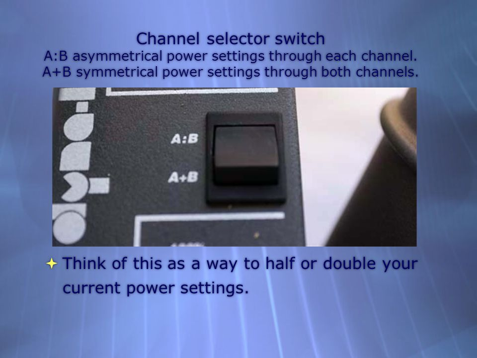 Channel selector switch A:B asymmetrical power settings through each channel.