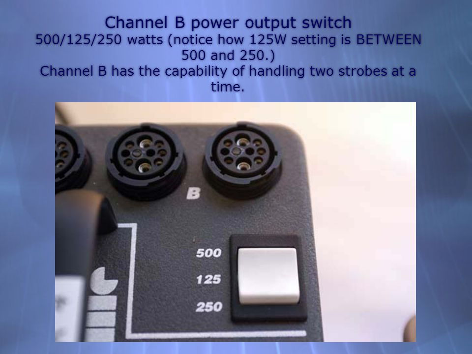 Channel B power output switch 500/125/250 watts (notice how 125W setting is BETWEEN 500 and 250.) Channel B has the capability of handling two strobes at a time.