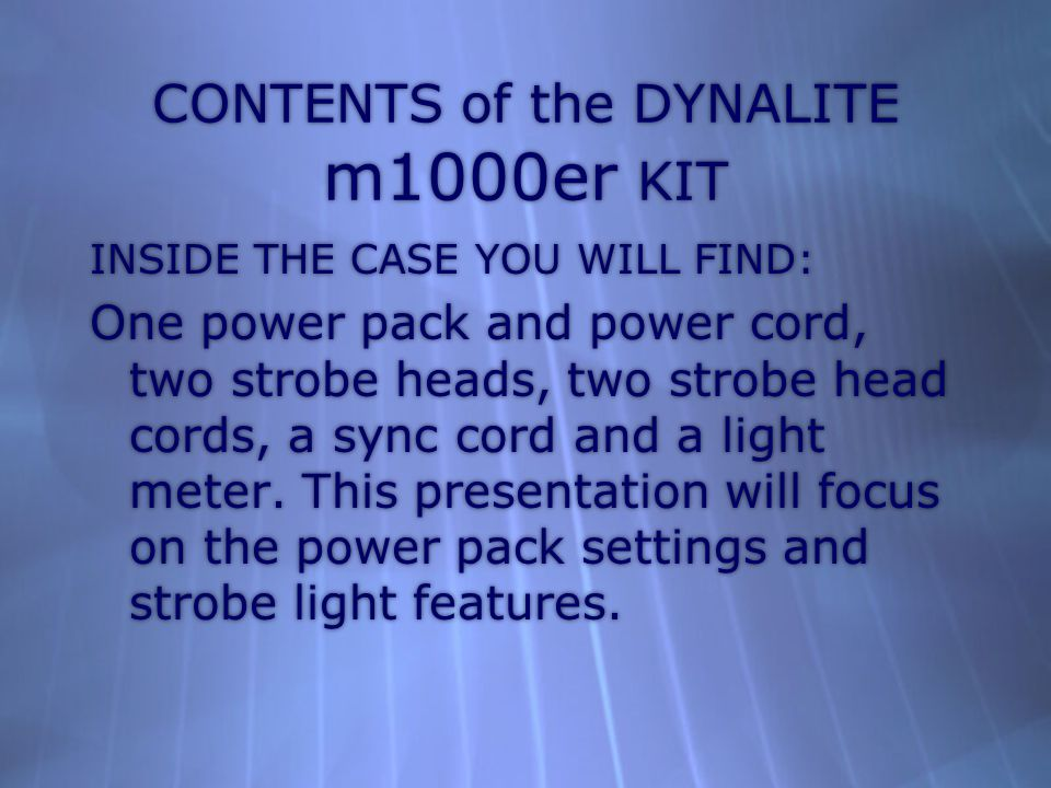 CONTENTS of the DYNALITE m1000er KIT INSIDE THE CASE YOU WILL FIND: One power pack and power cord, two strobe heads, two strobe head cords, a sync cord and a light meter.