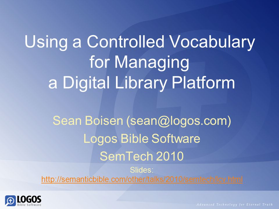 Using a Controlled Vocabulary for Managing a Digital Library Platform Sean Boisen (sean@logos.com) Logos Bible Software SemTech 2010 Slides: http://semanticbible.com/other/talks/2010/semtech/lcv.html http://semanticbible.com/other/talks/2010/semtech/lcv.html