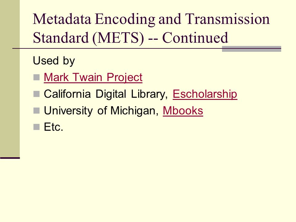 Metadata Encoding and Transmission Standard (METS) -- Continued Used by Mark Twain Project California Digital Library, EscholarshipEscholarship University of Michigan, MbooksMbooks Etc.