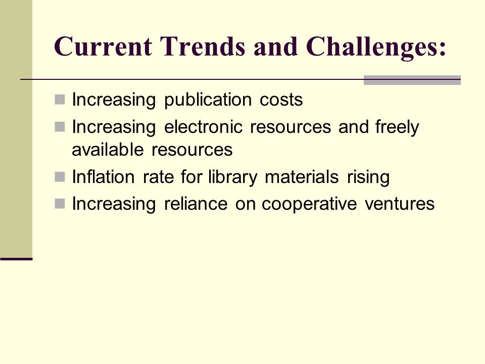 Current Trends and Challenges: Increasing publication costs Increasing electronic resources and freely available resources Inflation rate for library materials rising Increasing reliance on cooperative ventures