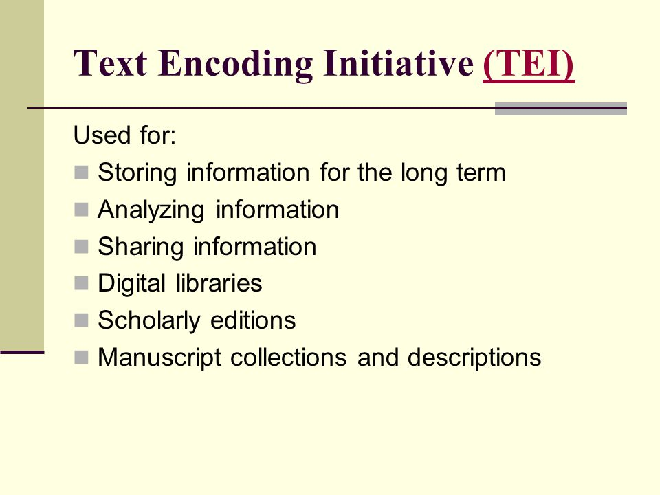 Text Encoding Initiative (TEI)(TEI) Used for: Storing information for the long term Analyzing information Sharing information Digital libraries Schola