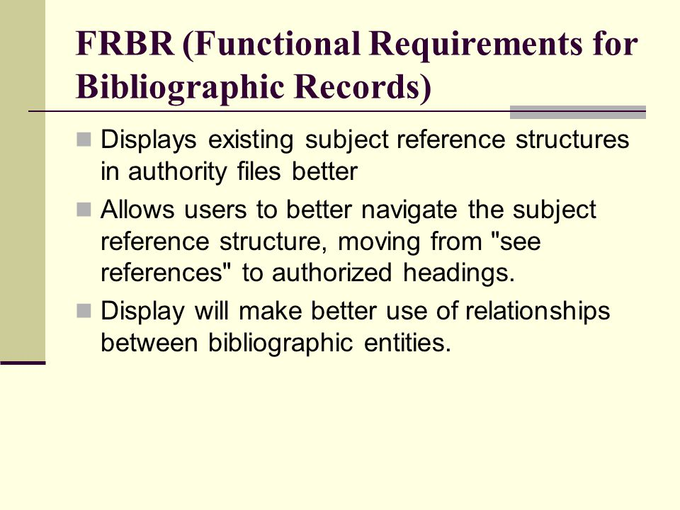FRBR (Functional Requirements for Bibliographic Records) Displays existing subject reference structures in authority files better Allows users to better navigate the subject reference structure, moving from see references to authorized headings.
