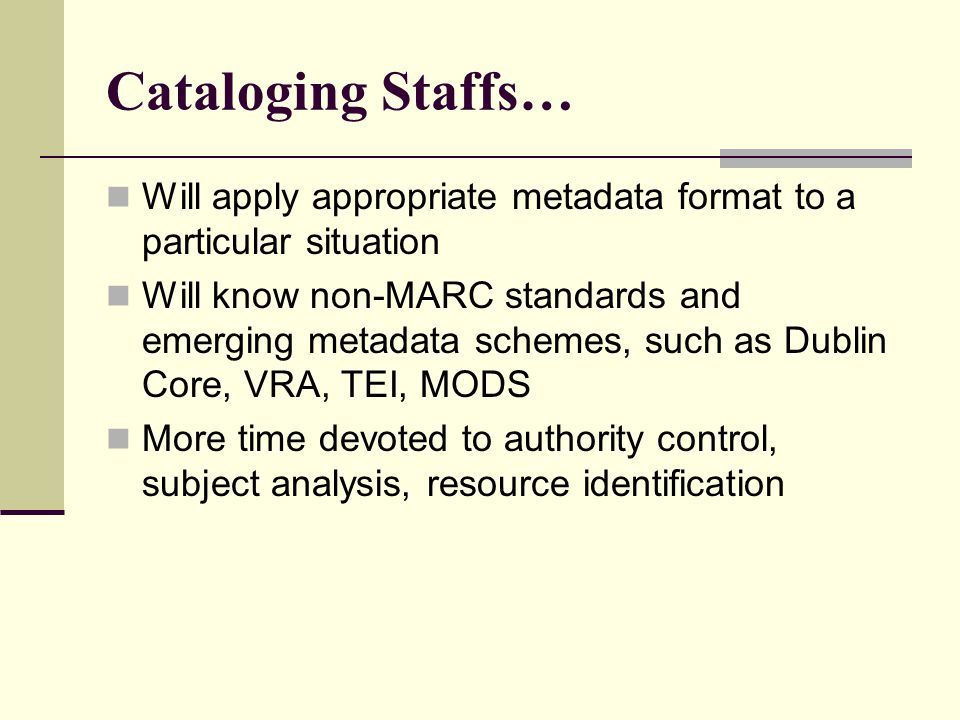 Cataloging Staffs… Will apply appropriate metadata format to a particular situation Will know non-MARC standards and emerging metadata schemes, such as Dublin Core, VRA, TEI, MODS More time devoted to authority control, subject analysis, resource identification