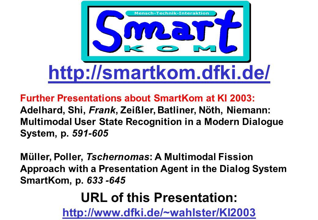 http://smartkom.dfki.de/ Further Presentations about SmartKom at KI 2003: Adelhard, Shi, Frank, Zeißler, Batliner, Nöth, Niemann: Multimodal User State Recognition in a Modern Dialogue System, p.