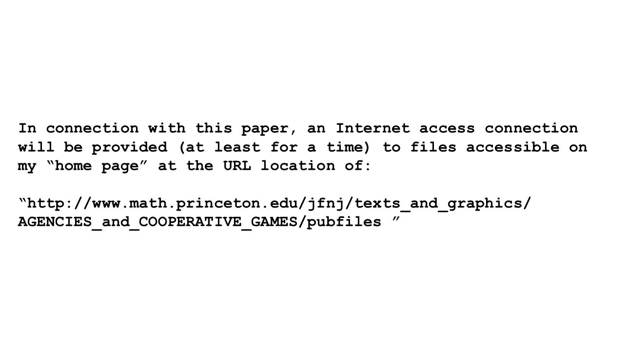 In connection with this paper, an Internet access connection will be provided (at least for a time) to files accessible on my home page at the URL location of: http://www.math.princeton.edu/jfnj/texts_and_graphics/ AGENCIES_and_COOPERATIVE_GAMES/pubfiles