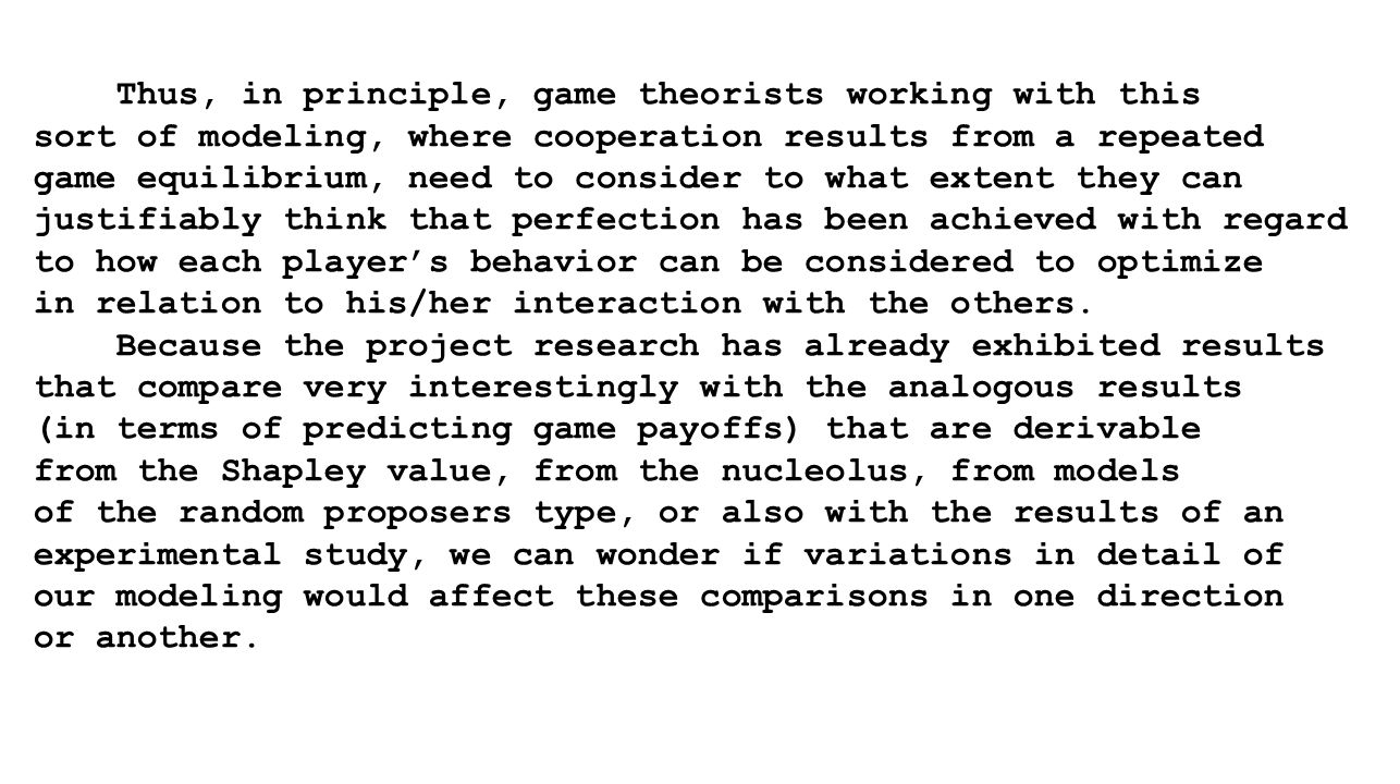 Thus, in principle, game theorists working with this sort of modeling, where cooperation results from a repeated game equilibrium, need to consider to