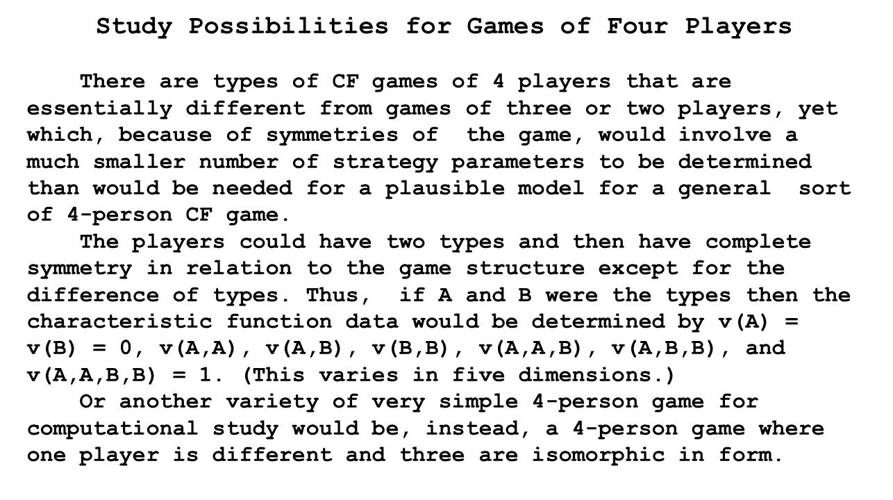 Study Possibilities for Games of Four Players There are types of CF games of 4 players that are essentially different from games of three or two players, yet which, because of symmetries of the game, would involve a much smaller number of strategy parameters to be determined than would be needed for a plausible model for a general sort of 4-person CF game.