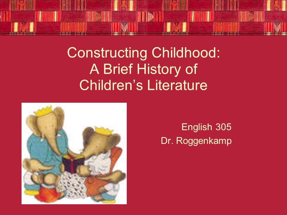 Constructing Childhood: A Brief History of Children's Literature English 305 Dr. Roggenkamp