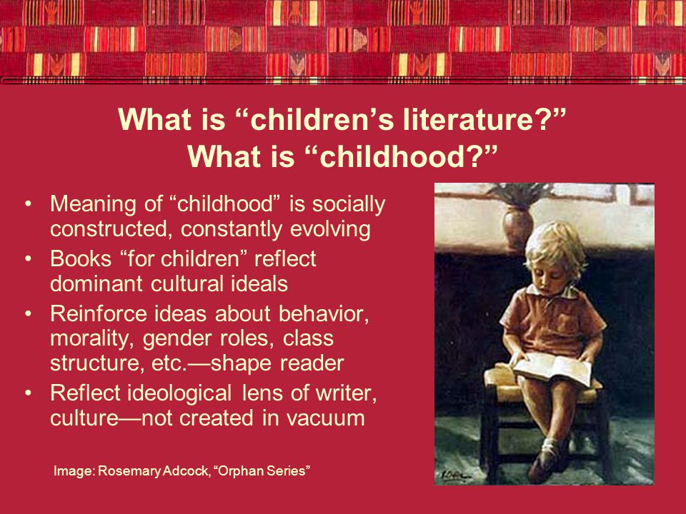 What is children's literature What is childhood Meaning of childhood is socially constructed, constantly evolving Books for children reflect dominant cultural ideals Reinforce ideas about behavior, morality, gender roles, class structure, etc.—shape reader Reflect ideological lens of writer, culture—not created in vacuum Image: Rosemary Adcock, Orphan Series