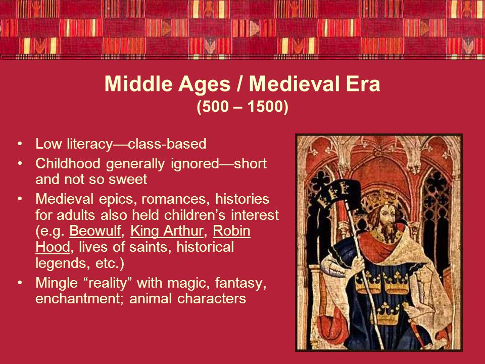 Middle Ages / Medieval Era (500 – 1500) Low literacy—class-based Childhood generally ignored—short and not so sweet Medieval epics, romances, histories for adults also held children's interest (e.g.