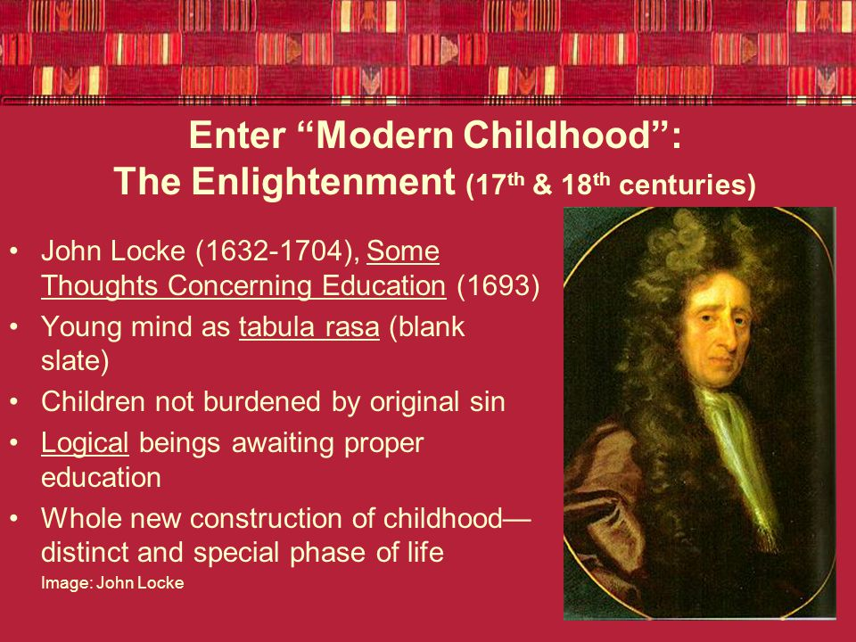 Enter Modern Childhood : Romanticism (late 18 th /early 19 th centuries) Children naturally innocent, moral – The child is the father of the man (William Wordsworth) Books should free children's imaginations—not be based in idea of natural sinfulness NOR based in logic Jean-Jacques Rousseau, Emile (1755)—Children should be raised in natural settings, free to imagine Image: Jean-Jacques Rousseau