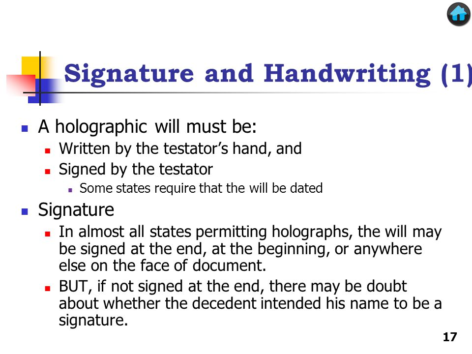 Signature and Handwriting (1) A holographic will must be: Written by the testator's hand, and Signed by the testator Some states require that the will be dated Signature In almost all states permitting holographs, the will may be signed at the end, at the beginning, or anywhere else on the face of document.