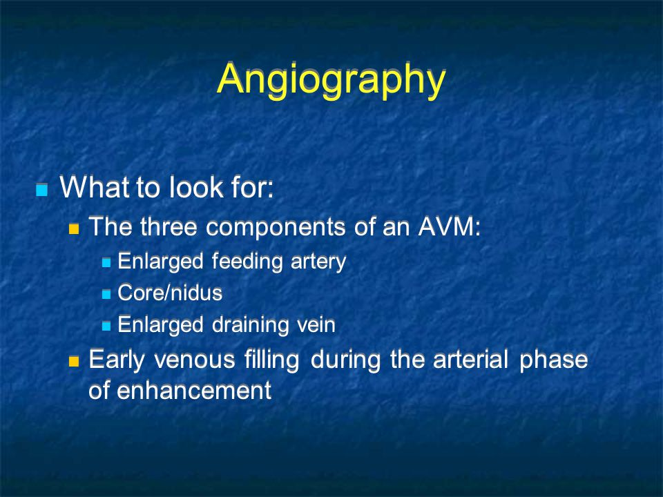 Angiography What to look for: The three components of an AVM: Enlarged feeding artery Core/nidus Enlarged draining vein Early venous filling during the arterial phase of enhancement What to look for: The three components of an AVM: Enlarged feeding artery Core/nidus Enlarged draining vein Early venous filling during the arterial phase of enhancement