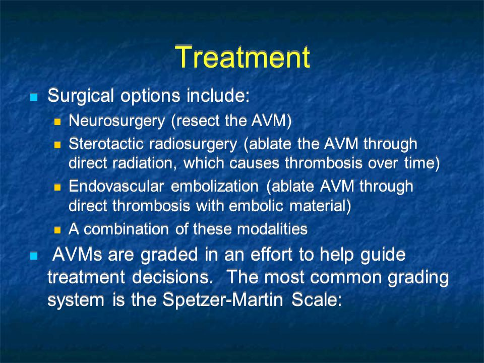 Treatment Surgical options include: Neurosurgery (resect the AVM) Sterotactic radiosurgery (ablate the AVM through direct radiation, which causes thrombosis over time) Endovascular embolization (ablate AVM through direct thrombosis with embolic material) A combination of these modalities AVMs are graded in an effort to help guide treatment decisions.