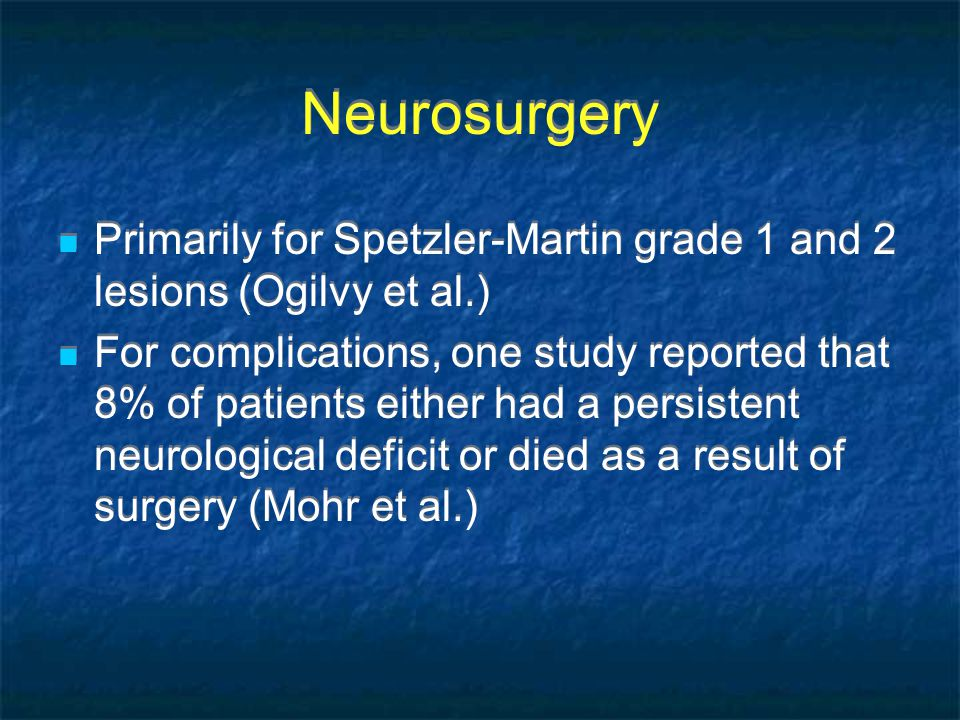 Neurosurgery Primarily for Spetzler-Martin grade 1 and 2 lesions (Ogilvy et al.) For complications, one study reported that 8% of patients either had a persistent neurological deficit or died as a result of surgery (Mohr et al.) Primarily for Spetzler-Martin grade 1 and 2 lesions (Ogilvy et al.) For complications, one study reported that 8% of patients either had a persistent neurological deficit or died as a result of surgery (Mohr et al.)
