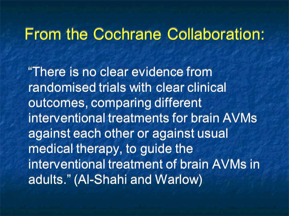 From the Cochrane Collaboration: There is no clear evidence from randomised trials with clear clinical outcomes, comparing different interventional treatments for brain AVMs against each other or against usual medical therapy, to guide the interventional treatment of brain AVMs in adults. (Al-Shahi and Warlow)