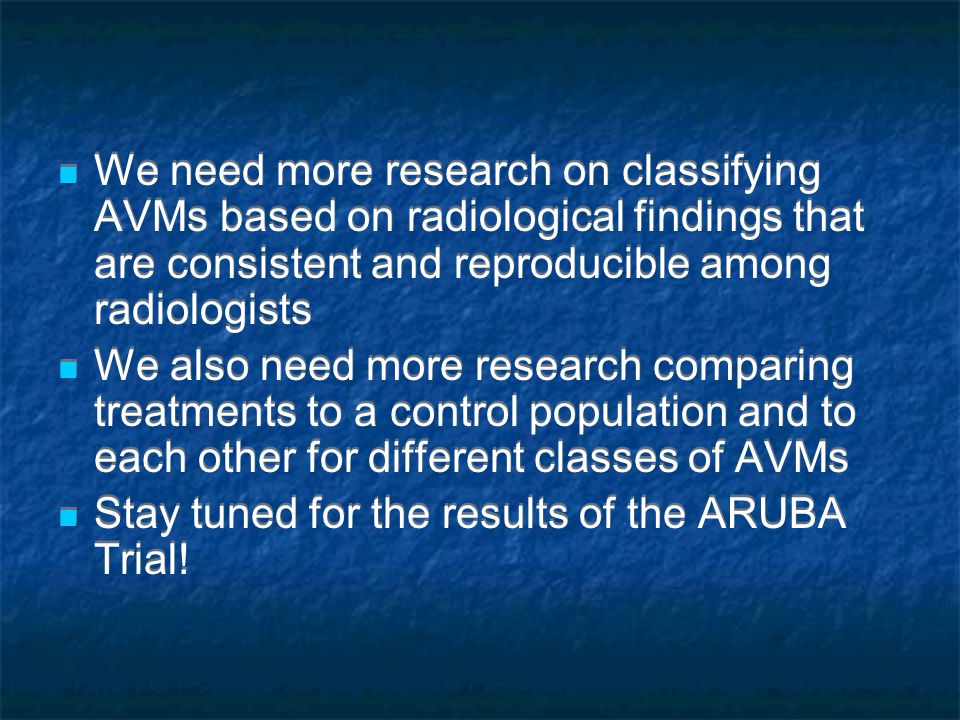 We need more research on classifying AVMs based on radiological findings that are consistent and reproducible among radiologists We also need more research comparing treatments to a control population and to each other for different classes of AVMs Stay tuned for the results of the ARUBA Trial.