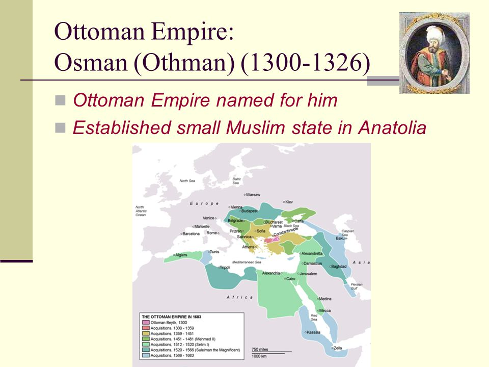 Ottoman Empire: Osman (Othman) (1300-1326) Ottoman Empire named for him Established small Muslim state in Anatolia