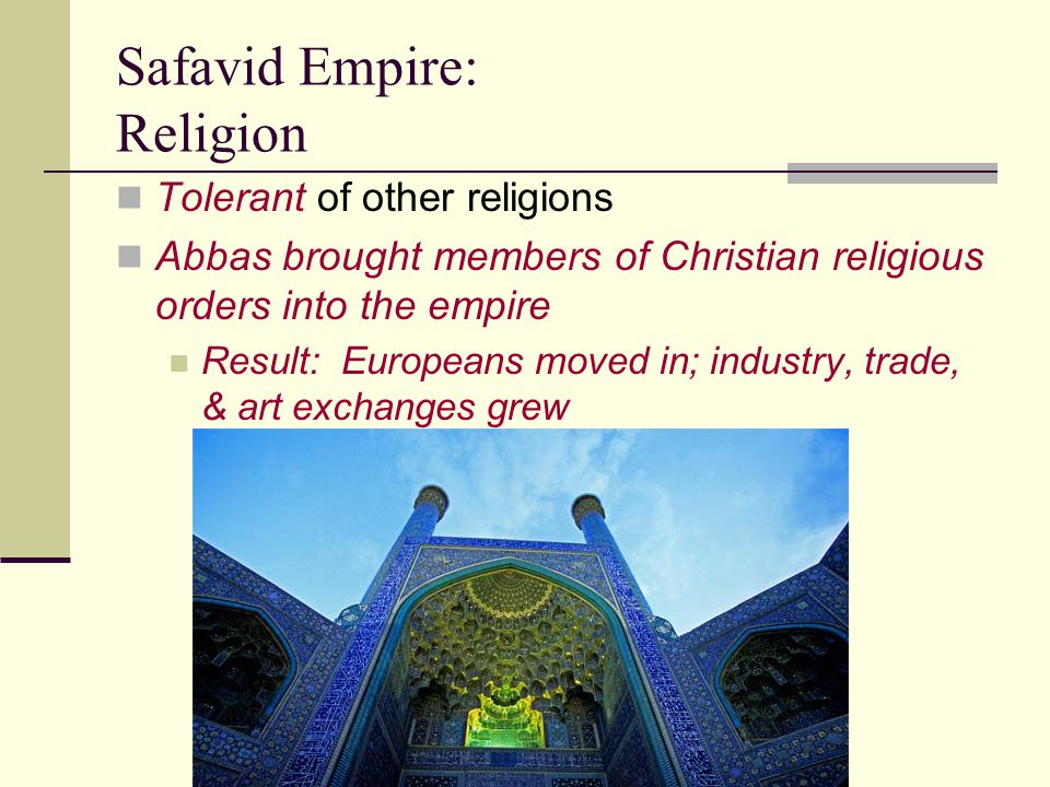 Safavid Empire: Religion Tolerant of other religions Abbas brought members of Christian religious orders into the empire Result: Europeans moved in; i
