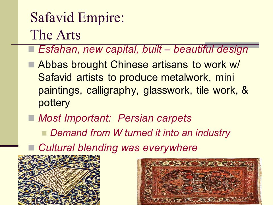 Safavid Empire: The Arts Esfahan, new capital, built – beautiful design Abbas brought Chinese artisans to work w/ Safavid artists to produce metalwork