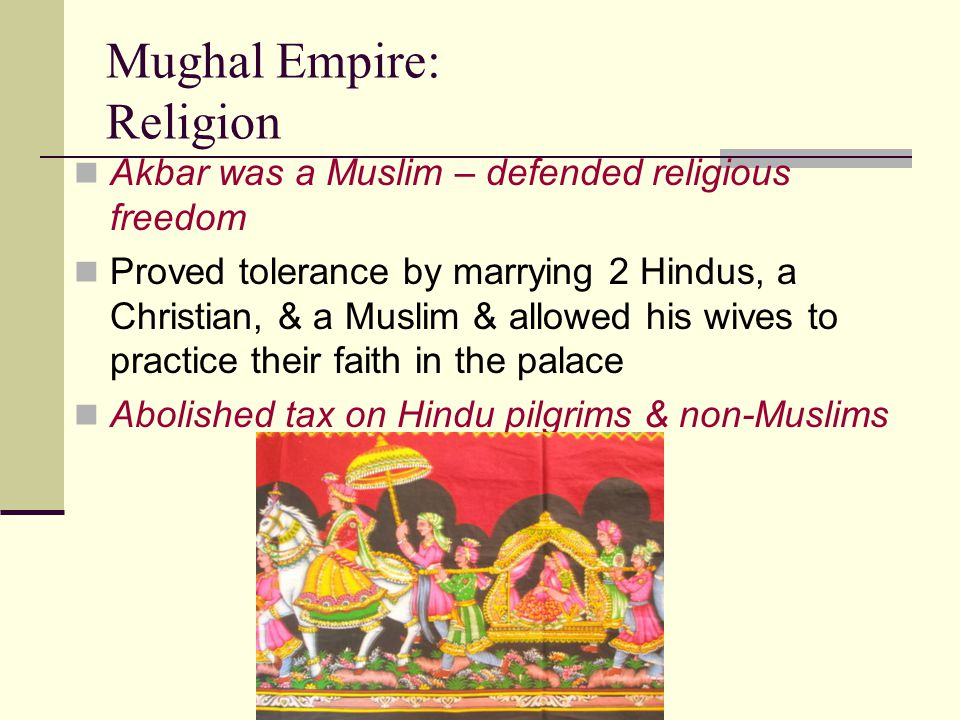 Mughal Empire: Religion Akbar was a Muslim – defended religious freedom Proved tolerance by marrying 2 Hindus, a Christian, & a Muslim & allowed his w