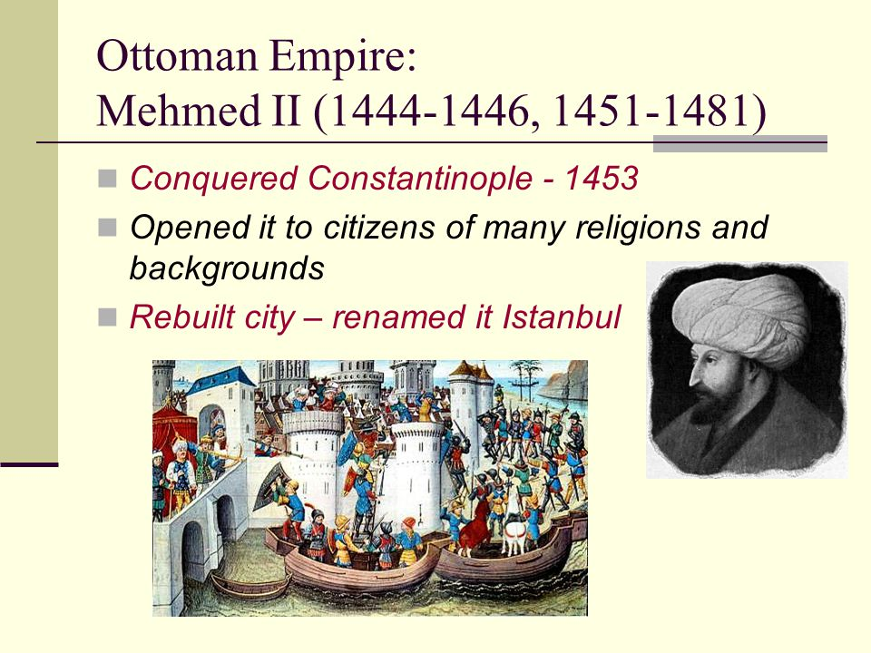 Ottoman Empire: Mehmed II (1444-1446, 1451-1481) Conquered Constantinople - 1453 Opened it to citizens of many religions and backgrounds Rebuilt city