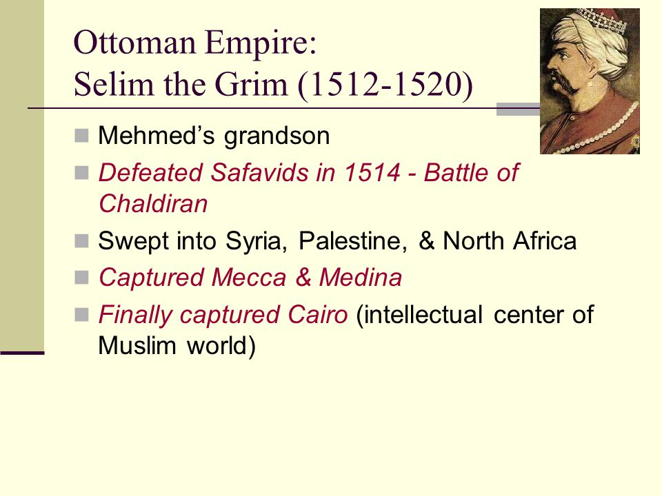 Ottoman Empire: Selim the Grim (1512-1520) Mehmed's grandson Defeated Safavids in 1514 - Battle of Chaldiran Swept into Syria, Palestine, & North Afri