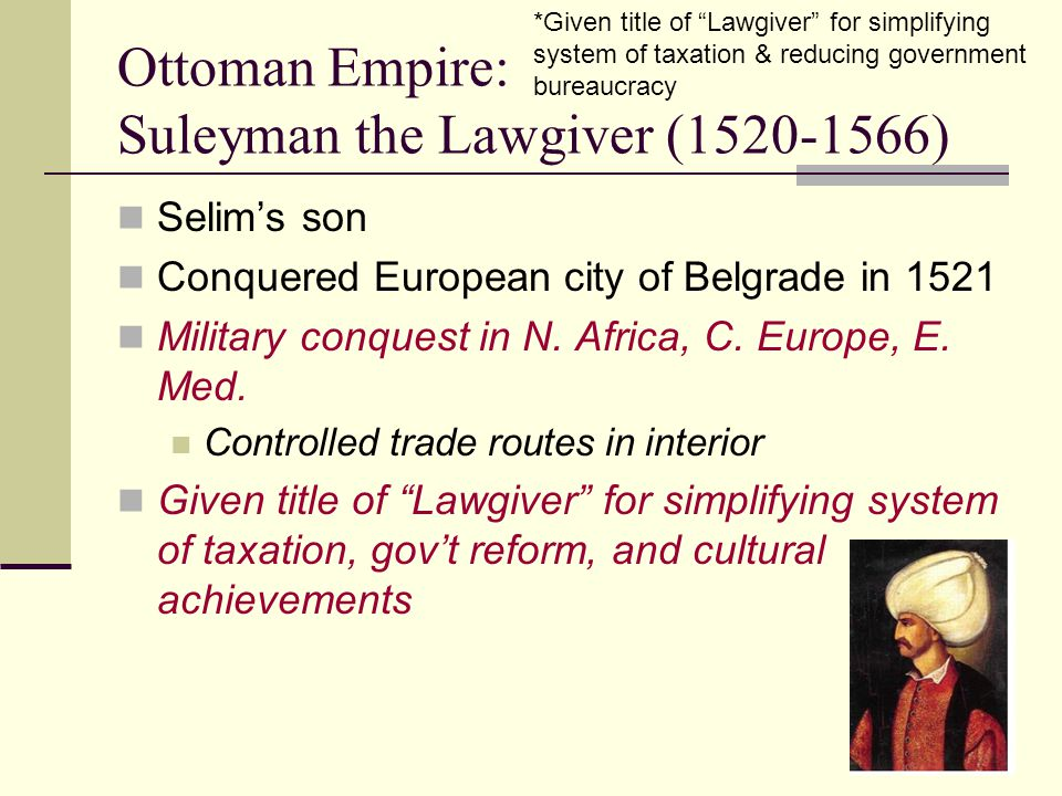 Ottoman Empire: Suleyman the Lawgiver (1520-1566) Selim's son Conquered European city of Belgrade in 1521 Military conquest in N. Africa, C. Europe, E