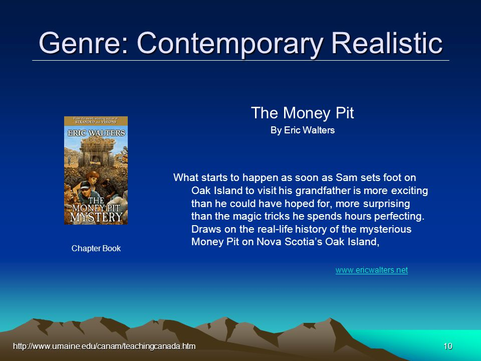 http://www.umaine.edu/canam/teachingcanada.htm10 Genre: Contemporary Realistic The Money Pit By Eric Walters What starts to happen as soon as Sam sets foot on Oak Island to visit his grandfather is more exciting than he could have hoped for, more surprising than the magic tricks he spends hours perfecting.